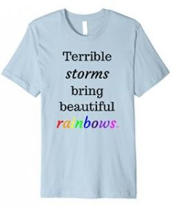 Terrible storms bring beautiful rainbows t-shirt